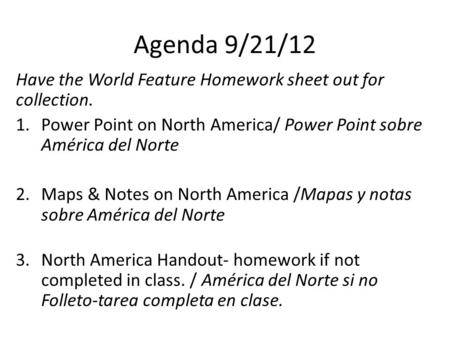 Agenda 9/21/12 Have the World Feature Homework sheet out for collection. 1.Power Point on North America/ Power Point sobre América del Norte 2.Maps & Notes.