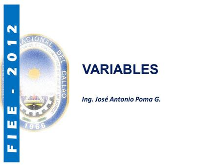 FIEE - 2012 VARIABLES Ing. José Antonio Poma G.. FIEE - 2012 Variables Una variable es un identificador (nombre de la variable) que hace referencia a.