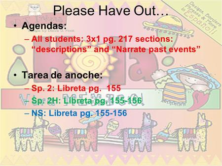"Please Have Out… Agendas: –All students: 3x1 pg. 217 sections: ""descriptions"" and ""Narrate past events"" Tarea de anoche: –Sp. 2: Libreta pg. 155 –Sp."