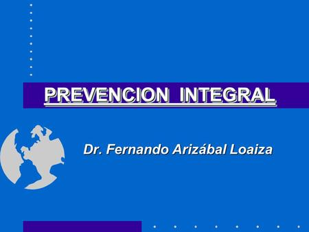 PREVENCION INTEGRAL Dr. Fernando Arizábal Loaiza.
