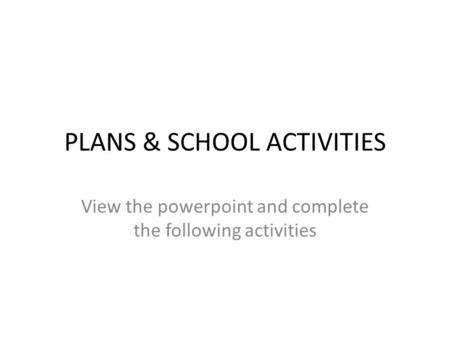 PLANS & SCHOOL ACTIVITIES View the powerpoint and complete the following activities.
