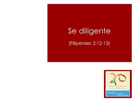 Se diligente (Filipenses 2:12-13)