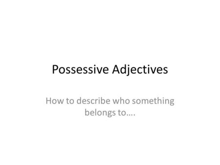Possessive Adjectives How to describe who something belongs to….