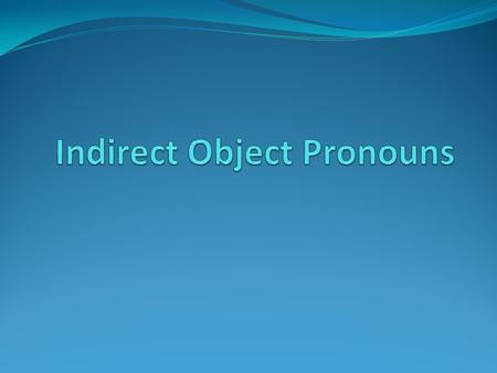 Indirect Object Pronouns (IOPs) You use IOPs to replace or accompany the Indirect Object Nouns. Indirect objects receive an item. The item they receive.