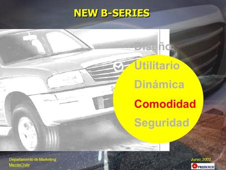 Diseño Utilitario Dinámica Seguridad Comodidad NEW B-SERIES Departamento de Marketing Junio, 2003 MazdaChile.