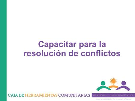 Copyright © 2014 by The University of Kansas Capacitar para la resolución de conflictos.