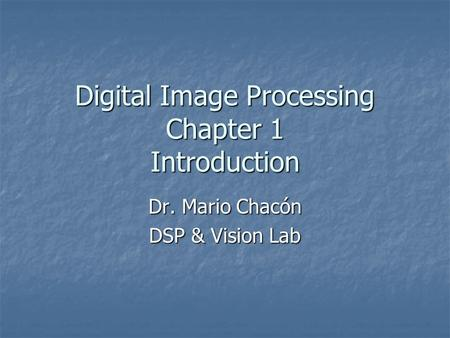 Digital Image Processing Chapter 1 Introduction Dr. Mario Chacón DSP & Vision Lab.