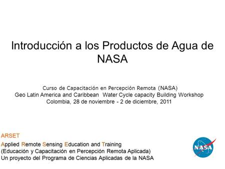 Introducción a los Productos de Agua de NASA Curso de Capacitación en Percepción Remota ( NASA) Geo Latin America and Caribbean Water Cycle capacity Building.