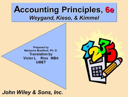 A ccounting Principles, 6e Weygand, Kieso, & Kimmel John Wiley & Sons, Inc. Prepared by Marianne Bradford, Ph. D. Translation by Victor L Rios MBA UMET.