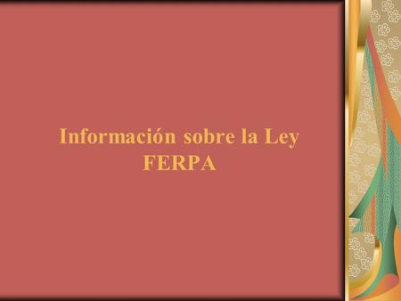 Información sobre la Ley FERPA. ¿Qué es la Ley FERPA? Ley federal de 1974 conocida como Family Educational Rights and Privacy Act por sus siglas en.