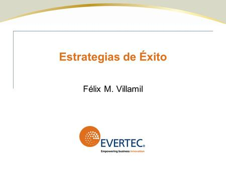 Estrategias de Éxito Félix M. Villamil. © 2009 Quality for Business Success, Inc. Perfil de EVERTEC Sobre $257 MM de ingresos Sobre 1.1 mil millones de.