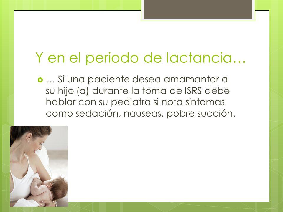 Droga Compatibilidad con lactancia materna Razón leche:plasma% Dosis de exposiciónEfectos adversos reportados ISRS CitalopramNo 0.9-9.4 1.0-10.9 Cólicos, pobre succión, somnolencia e irritabilidad, insomnio, respiración irregular, trastornos del sueño, hipotonía, e hipertonía EscitalopramNo 1.7-2.7 2.9-8.3Enterocolitis necrotizante FluoxetinaNo 0.1-6.1 0.8-16.3 Más frecuente: transitoria irritabilidad, trastornos del sueño, cólicos; hipotonía, sedación, succión pobre, fiebre, la hiperglucemia, glucosuria, cianosis periférica y la falta de respuesta a los estímulos FluvoxaminaSi 0.3-1.4 0.1-1.6- Paroxetina Sertralina Si Si 0.1-3.3 0.1-5.2 0.1-5.5 <0.1-3.6 Iirritabilidad, agitación, problemas de alimentación, nerviosismo Hipotonía, somnolencia, problemas de oído, problemas de crecimiento; síndrome de abstinencia tras el cese de la lactancia materna (agitación, pobre succión, llanto agudo, insomnio) IRSN VenlafaxinaSi 1.6-5.2 3.5-9.2- Duloxetina Precaución0.30.1- Otros Bupropion- - -- MirtazapinaSi0.7-2.6 0.5-4.4 - ISRS: Inhibidores selectivos de la recapture de serotonina IRSN: Inhibidores de la recaptura de serotonina y norepinefrina