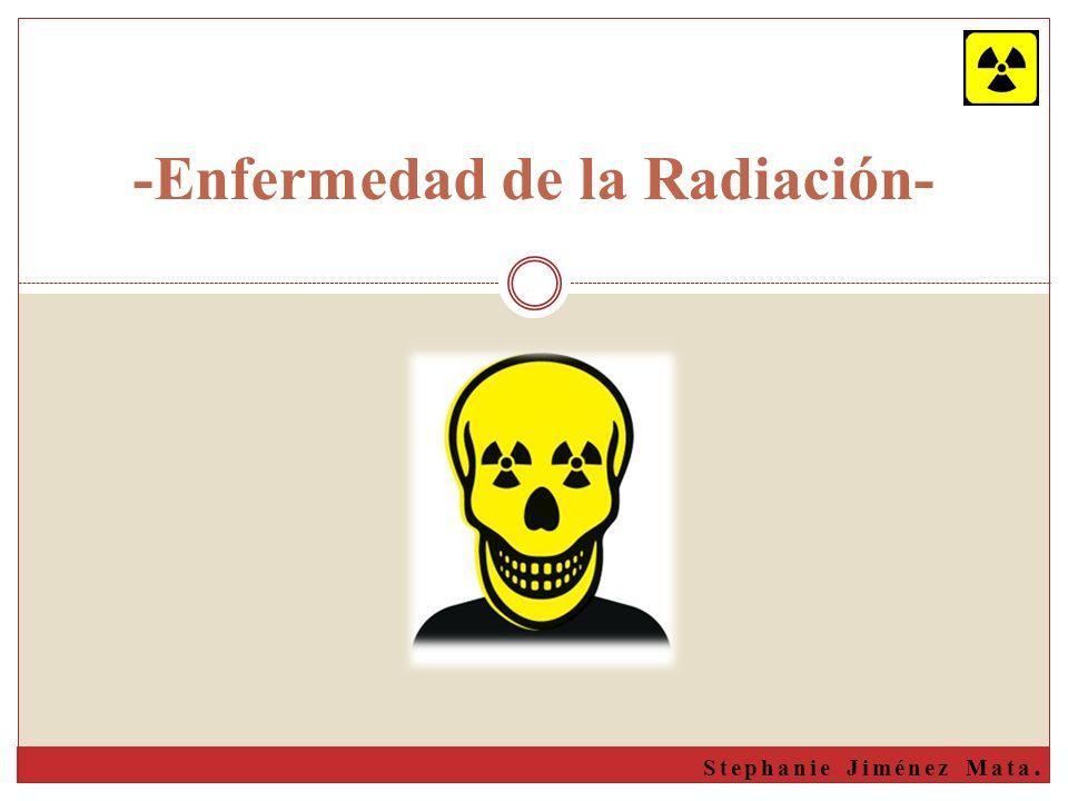 Enfermedad de la Radiación También llamada INTOXICACIÓN POR RADIACIÓN Enfermedad y síntomas que resultan de la exposición excesiva a la radiación ionizante.