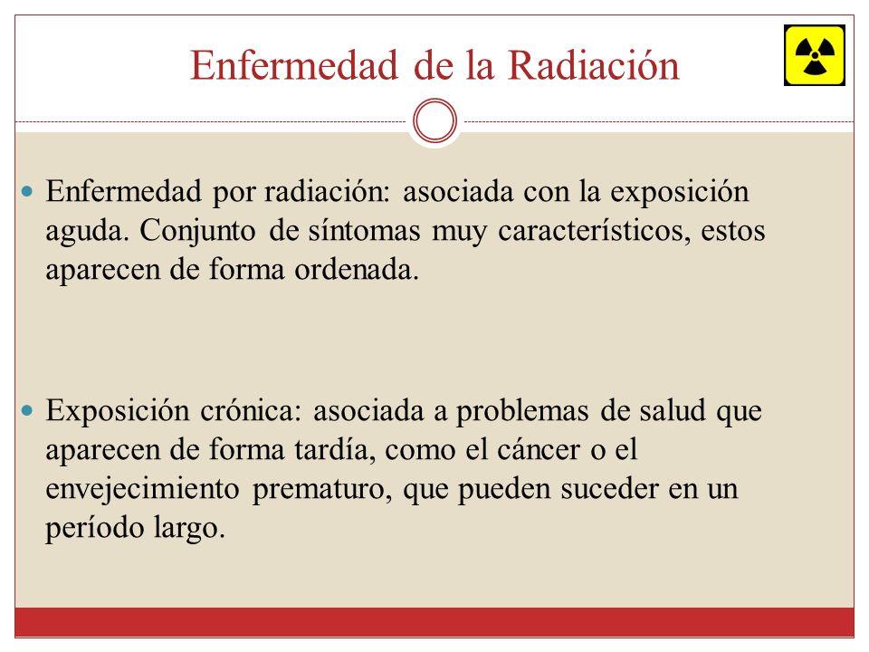 Enfermedad de la Radiación Los síntomas de esta enfermedad pueden ocurrir inmediatamente después de la exposición (dependen del tipo y cantidad de radiación, la duración de la exposición y la parte del cuerpo que estuvo expuesta); o durante los siguientes días, semanas o meses.