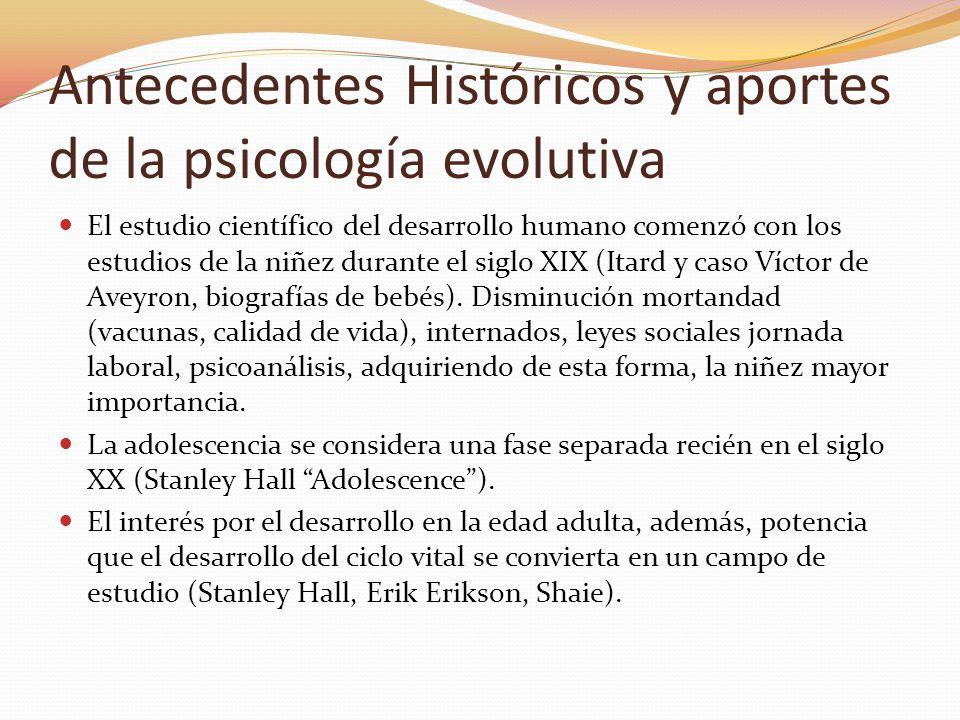 Antecedentes Históricos y aportes de la psicología evolutiva El concepto del desarrollo como un proceso que dura toda la vida y que se puede estudiar científicamente se conoce como desarrollo del ciclo vital.