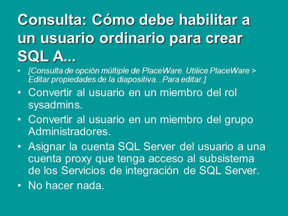 Repaso Herramientas de administración ¿Cómo puede habilitar a un usuario ordinario para crear trabajos de SQL Agent que utilicen los Servicios de integración SQL Server.