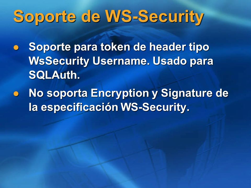Cabecera WS-Security - SQL Auth <SOAP-ENV:Header> <wsse:Security xmlns:wsse= <wsse:Security xmlns:wsse= http://schemas.xml soap.org/ws/2003/06/secext > http://schemas.xml soap.org/ws/2003/06/secext > sqluser sqluser <wsse:Password Type= <wsse:Password Type= wsse:PasswordText >pass-word1 wsse:PasswordText >pass-word1 </SOAP-ENV:Header><SOAP-ENV:Header> <wsse:Security xmlns:wsse= <wsse:Security xmlns:wsse= http://schemas.xml soap.org/ws/2003/06/secext > http://schemas.xml soap.org/ws/2003/06/secext > sqluser sqluser <wsse:Password Type= <wsse:Password Type= wsse:PasswordText >pass-word1 wsse:PasswordText >pass-word1 </SOAP-ENV:Header>