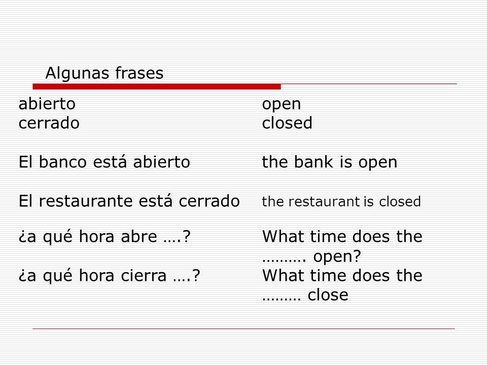abiertoopen cerradoclosed El banco está abiertothe bank is open El restaurante está cerrado the restaurant is closed ¿a qué hora abre ….?What time does the ……….