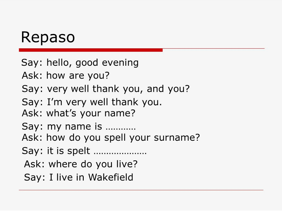 Repaso Say: hello, good evening Ask: how are you.Say: very well thank you, and you.
