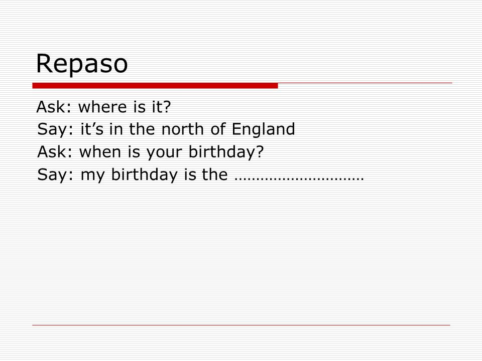 Repaso Ask: where is it.Say: its in the north of England Ask: when is your birthday.
