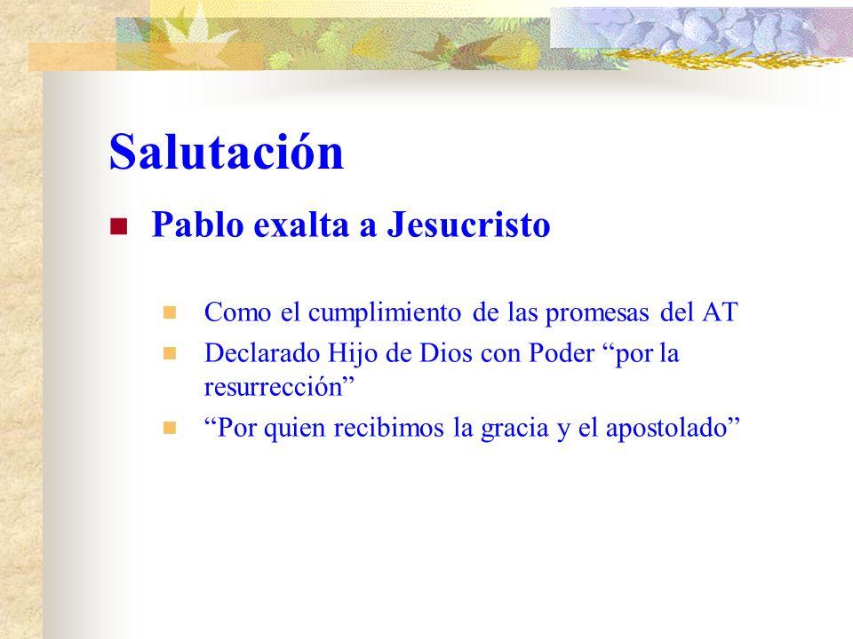 Salutación Pablo exalta a Jesucristo Como el cumplimiento de las promesas del AT Declarado Hijo de Dios con Poder por la resurrección Por quien recibimos la gracia y el apostolado