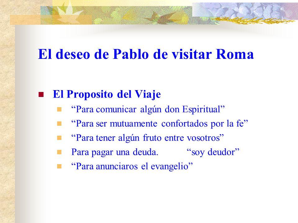 El deseo de Pablo de visitar Roma El Proposito del Viaje Para comunicar algún don Espiritual Para ser mutuamente confortados por la fe Para tener algún fruto entre vosotros Para pagar una deuda.soy deudor Para anunciaros el evangelio