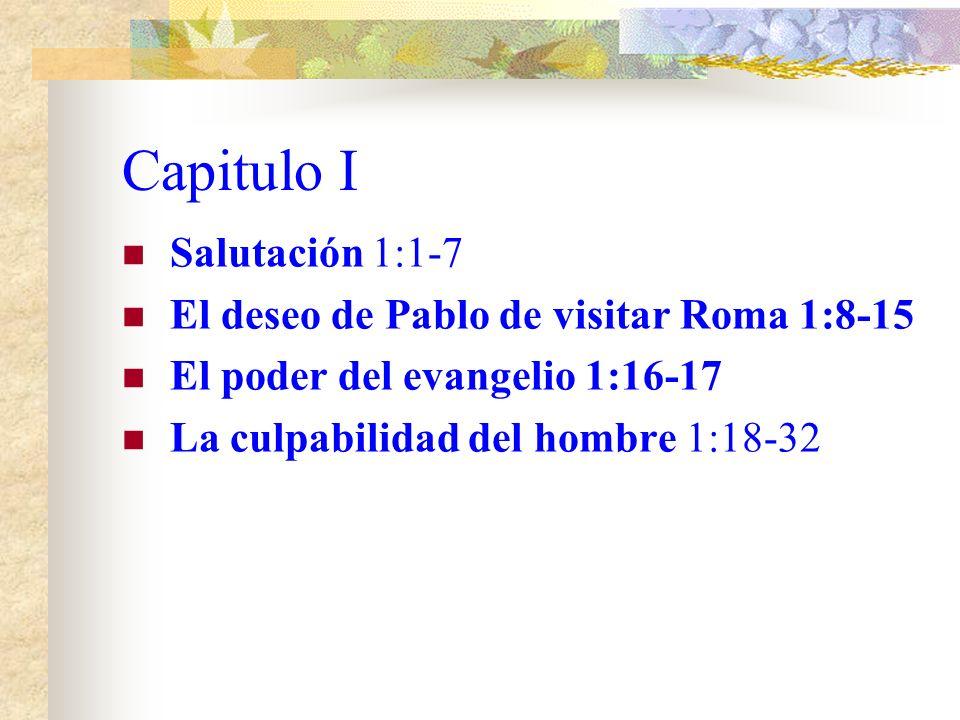 Capitulo I Salutación 1:1-7 El deseo de Pablo de visitar Roma 1:8-15 El poder del evangelio 1:16-17 La culpabilidad del hombre 1:18-32