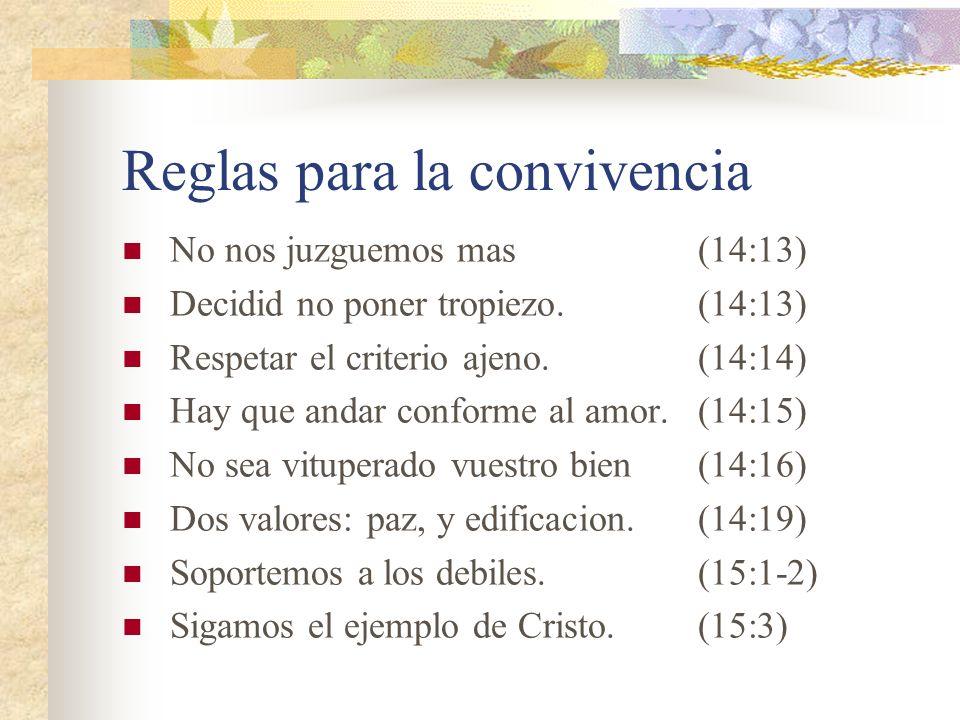 Reglas para la convivencia No nos juzguemos mas(14:13) Decidid no poner tropiezo.(14:13) Respetar el criterio ajeno.(14:14) Hay que andar conforme al amor.(14:15) No sea vituperado vuestro bien(14:16) Dos valores: paz, y edificacion.(14:19) Soportemos a los debiles.(15:1-2) Sigamos el ejemplo de Cristo.(15:3)