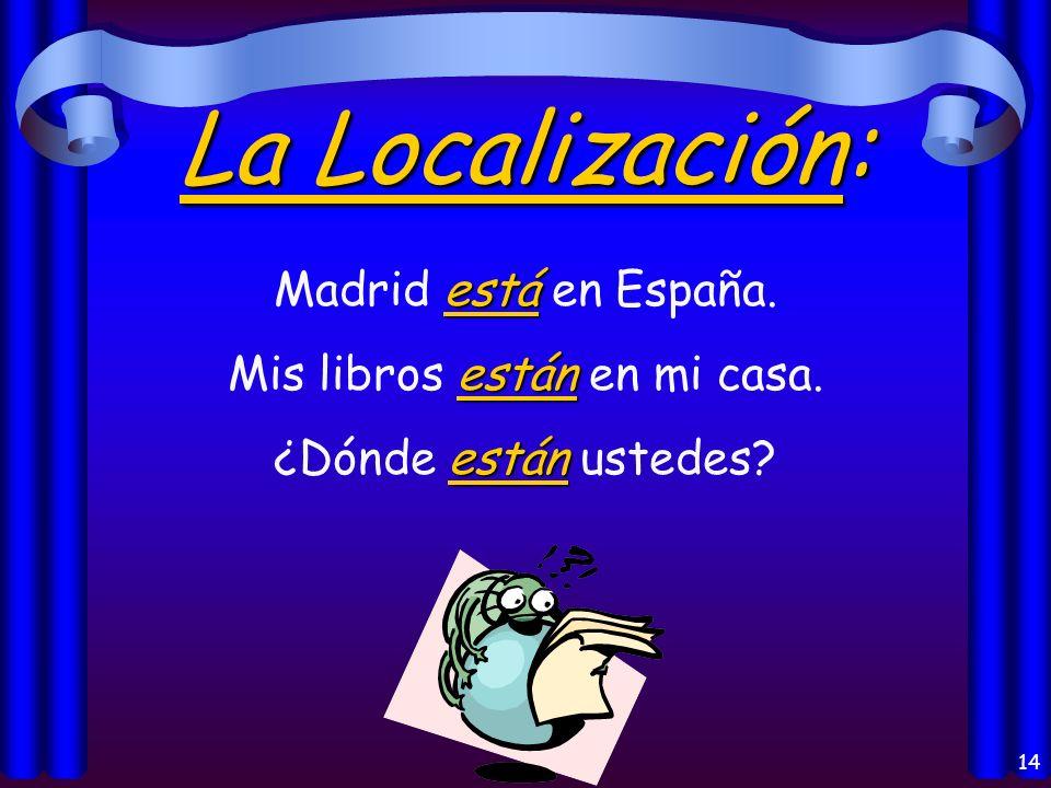 14 La Localización: está Madrid está en España.están Mis libros están en mi casa.