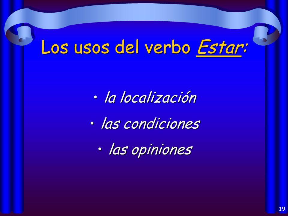 19 Los usos del verbo Estar: la localizaciónla localización las condicioneslas condiciones las opinioneslas opiniones