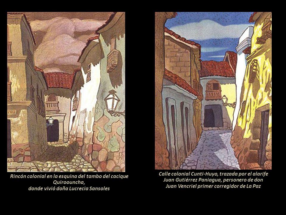 Calle colonial Cunti-Huyo, trazada por el alarife Juan Gutiérrez Paniagua, personero de don Juan Vencriel primer corregidor de La Paz Rincón colonial en la esquina del tambo del cacique Quiroouncha, donde vivió doña Lucrecia Sansoles