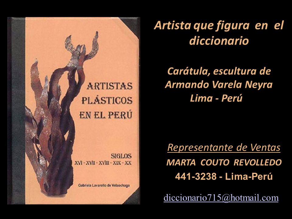 Representante de Ventas MARTA COUTO REVOLLEDO 441-3238 - Lima-Perú Artista que figura en el diccionario Carátula, escultura de Armando Varela Neyra Lima - Perú diccionario715@hotmail.com