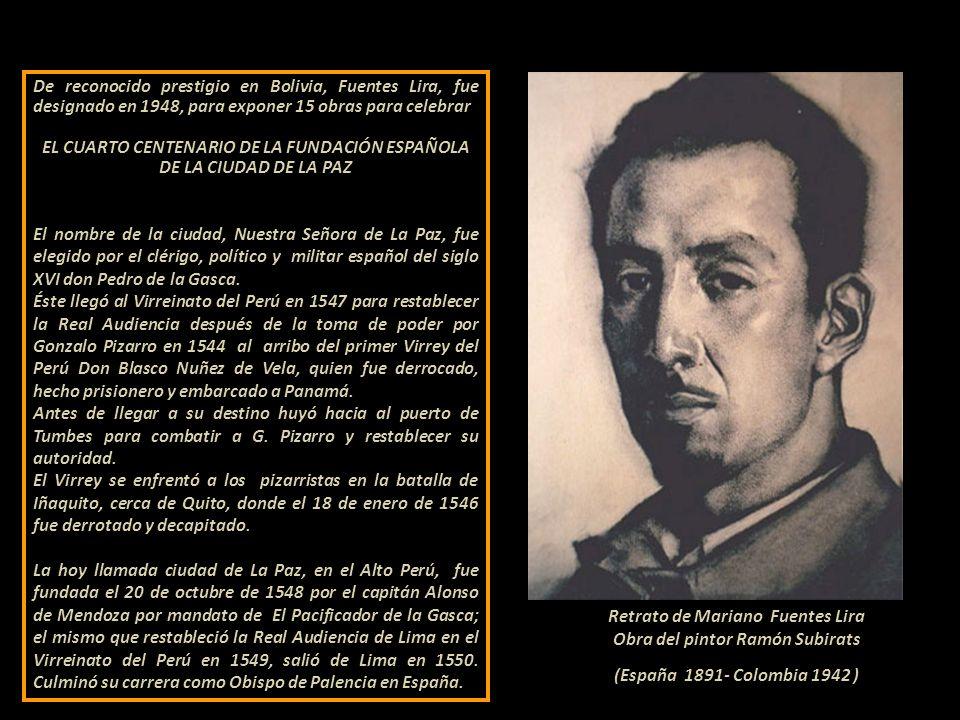 De reconocido prestigio en Bolivia, Fuentes Lira, fue designado en 1948, para exponer 15 obras para celebrar EL CUARTO CENTENARIO DE LA FUNDACIÓN ESPAÑOLA DE LA CIUDAD DE LA PAZ El nombre de la ciudad, Nuestra Señora de La Paz, fue elegido por el clérigo, político y militar español del siglo XVI don Pedro de la Gasca.