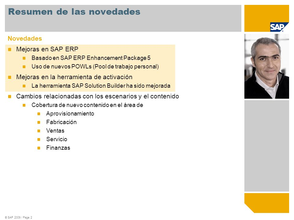 © SAP 2008 / Page 3 SAP Best Practices está basado en el SAP Enhancement Package 5 Preámbulo SAP enhancement packages son creados como delta a SAP ERP 6.0 Instalación selectiva Cada SAP Enhancement Package contiene nuevas versiones de componentes del software existente Solo actualiza los componentes de software relacionados con la funcionalidad que desee usar Después de la instalación: Sin UI o cambios de procesos hasta que las funciones empresariales estén activadas Sin implicaciones en la plataforma NetWeaver, sin embargo SAP Enhancement Packages requieren ERP support package stack definidos Activación selectiva Nueva funcionalidad deben ser explícitamente activada para ser reconocida por el sistema En caso de ser activada: Cambios predecibles, sólo cambios bien descritos en las áreas activadas Testing simplificado con modelos, provistos para cada función empresarial Obligatorio Opcional Enhancement Packages Actualización selectiva- Ejemplo Support Packages Instalación de nueva funcionalidad con activación separada vía Switch Framework