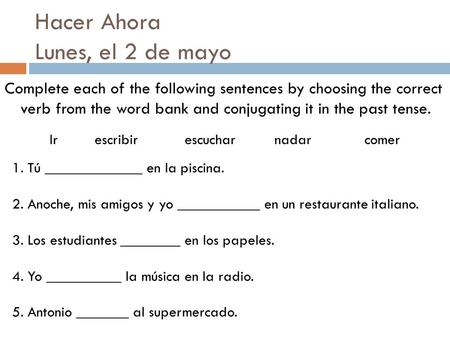 Hacer Ahora Lunes, el 2 de mayo Complete each of the following sentences by choosing the correct verb from the word bank and conjugating it in the past.