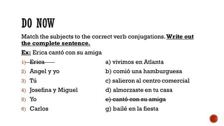 Match the subjects to the correct verb conjugations. Write out the complete sentence. Ex: Erica cantó con su amiga 1) Ericaa) vivimos en Atlanta 2) Angel.