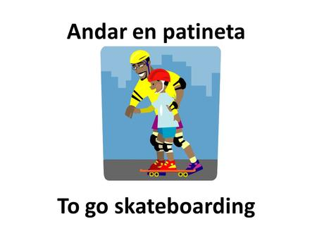 To go skateboarding Andar en patineta. Track and Field El atletismo.
