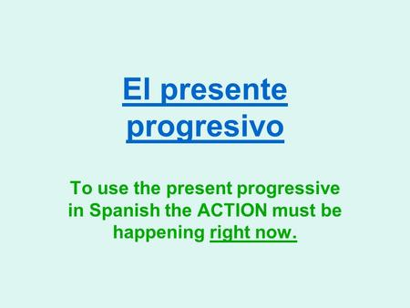 El presente progresivo To use the present progressive in Spanish the ACTION must be happening right now.