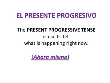 EL PRESENTE PROGRESIVO ¡Ahora mismo! The PRESENT PROGRESSIVE TENSE is use to tell what is happening right now.