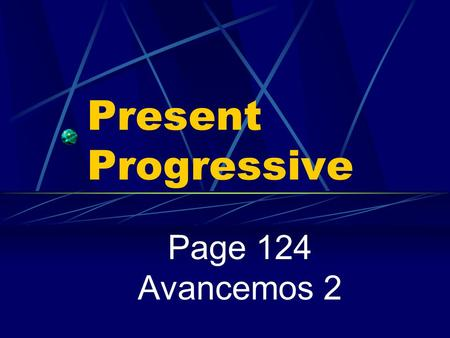 Present Progressive Page 124 Avancemos 2 Present Progressive We use the present tense to talk about an action that always or often takes place or that.