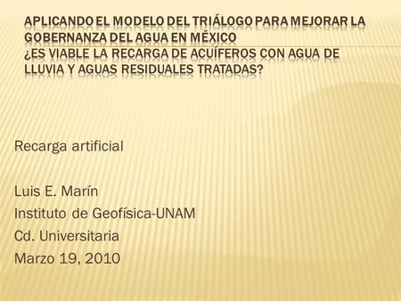 Recarga artificial Luis E. Marín Instituto de Geofísica-UNAM Cd. Universitaria Marzo 19, 2010.