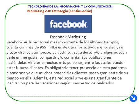 TECNOLOGÍAS DE LA INFORMACIÓN Y LA COMUNICACIÓN. Marketing 2.0: Estrategia (continuación) Facebook Marketing Facebook es la red social más importante de.
