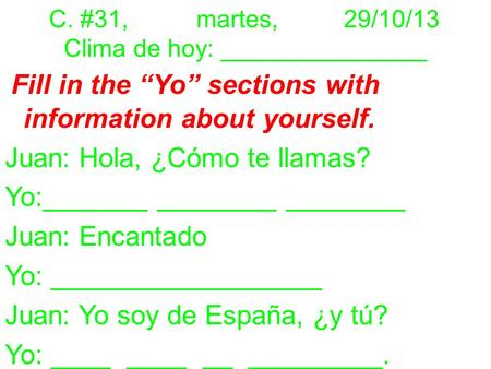 "C. #31,martes,29/10/13 Clima de hoy: _______________ Fill in the ""Yo"" sections with information about yourself. Juan: Hola, ¿Cómo te llamas? Yo:_______."