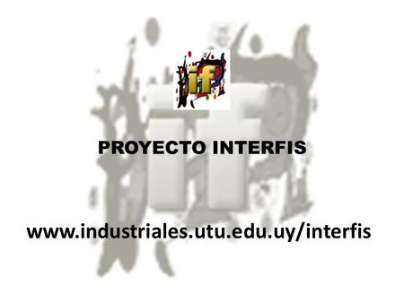 PROYECTO INTERFIS www.industriales.utu.edu.uy/interfis.