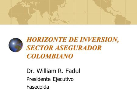 HORIZONTE DE INVERSION, SECTOR ASEGURADOR COLOMBIANO Dr. William R. Fadul Presidente Ejecutivo Fasecolda.