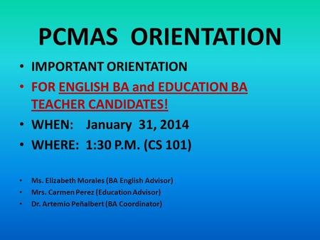 PCMAS ORIENTATION IMPORTANT ORIENTATION FOR ENGLISH BA and EDUCATION BA TEACHER CANDIDATES! WHEN: January 31, 2014 WHERE: 1:30 P.M. (CS 101) Ms. Elizabeth.