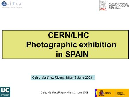 Celso Martínez Rivero. Milan, 2 June 2009 CERN/LHC Photographic exhibition in SPAIN Celso Martínez Rivero. Milan 2 June 2009.