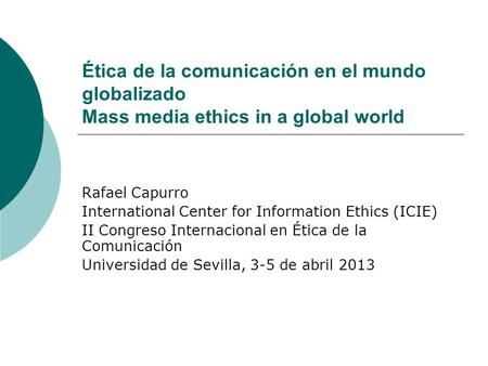 Ética de la comunicación en el mundo globalizado Mass media ethics in a global world Rafael Capurro International Center for Information Ethics (ICIE)