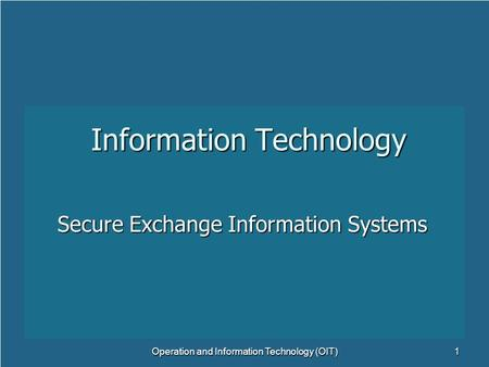Information Technology Secure Exchange Information Systems Operation and Information Technology (OIT)1.