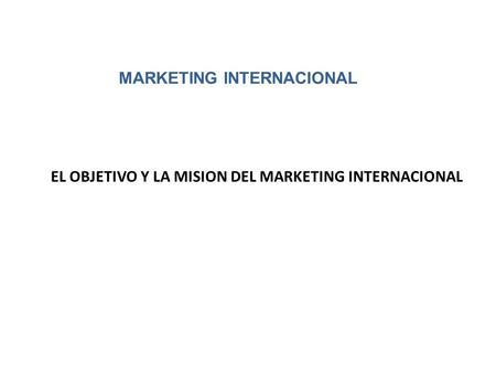 EL OBJETIVO Y LA MISION DEL MARKETING INTERNACIONAL MARKETING INTERNACIONAL.